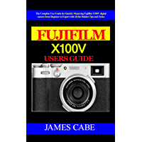Fujifilm X100V Users Guide : The Complete User Guide for Quickly Mastering Fujifilm X100V digital camera from Beginner… book cover
