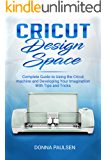 Cricut Design Space: Complete Guide to Using the Cricut machine and Developing Your Imagination With Tips and Tricks