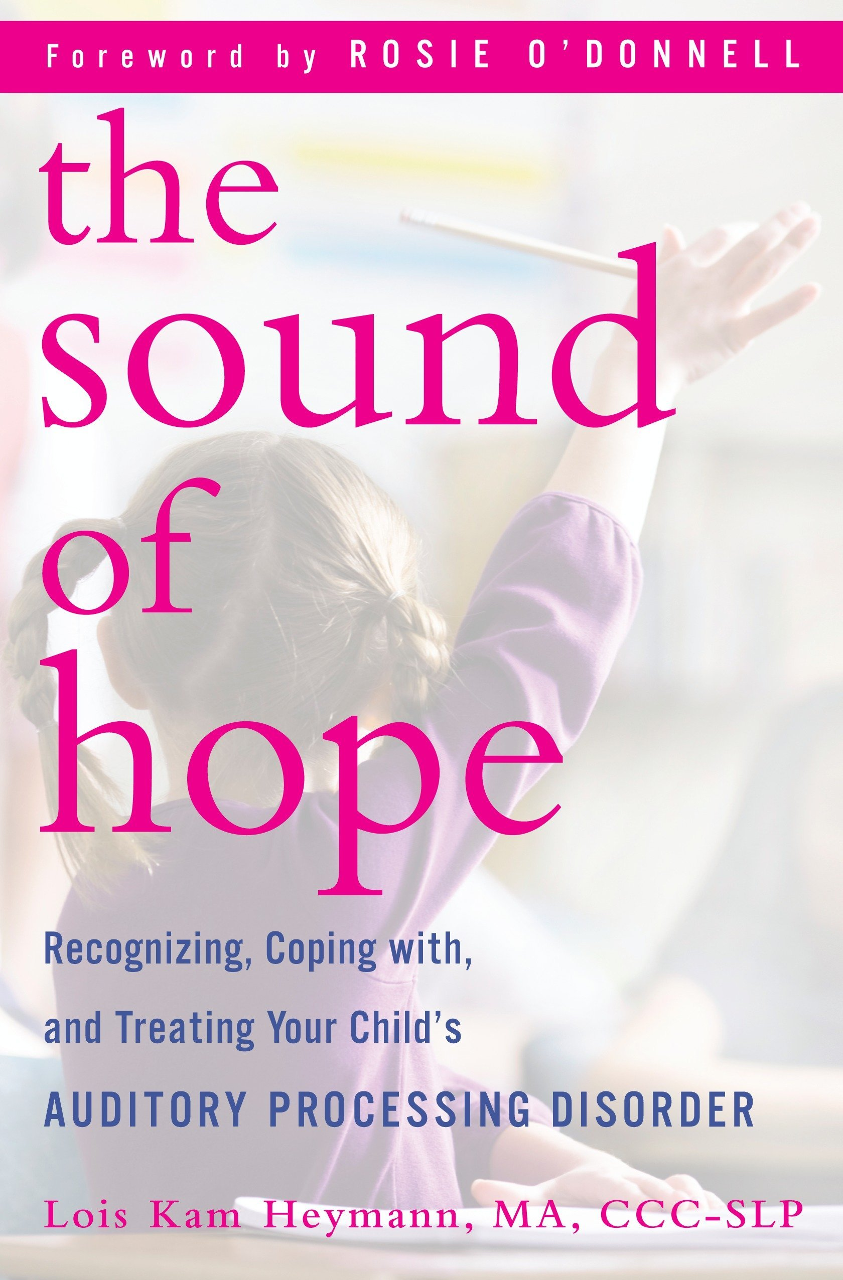 The Sound of Hope: Recognizing, Coping with, and Treating Your Child's Auditory Processing Disorder Hardcover – April 27, 2010 Lois Kam Heymann Rosie O' Donnell Ballantine Books 0345512189