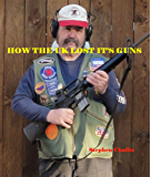 How the U K lost it's Guns: A warning for US Gun owners (English Edition)