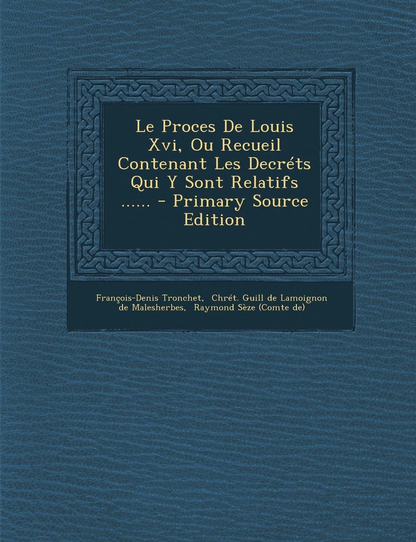 Le Proces de Louis XVI, Ou Recueil Contenant Les Decrets Qui y Sont Relatifs