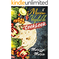 The Mexican Vegetable Cookbook: 60 Authentic Mexican Vegetable Recipes, and Much More! (Mexican Cookbook)