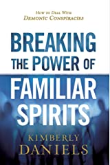 Breaking the Power of Familiar Spirits: How to Deal with Demonic Conspiracies Kindle Edition