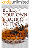 Build Your Own Electric Guitar: Now anyone can build a complete guitar from scratch