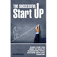 The Successful Startup: Every Step You Need To Take to Guarantee Total Success with any Startup (management, startup, entrepreneur, leadership, motivational, ... startup entrepreneur) (English Edition)