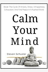 Calm Your Mind: Break The Cycle Of Anxiety, Stress, Unhappiness, Exhaustion, And Find Peace In A Rushed World Kindle Edition
