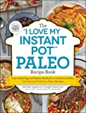 """The """"I Love My Instant Pot®"""" Paleo Recipe Book: From Deviled Eggs and Reuben Meatballs to Café Mocha Muffins, 175 Easy…"""