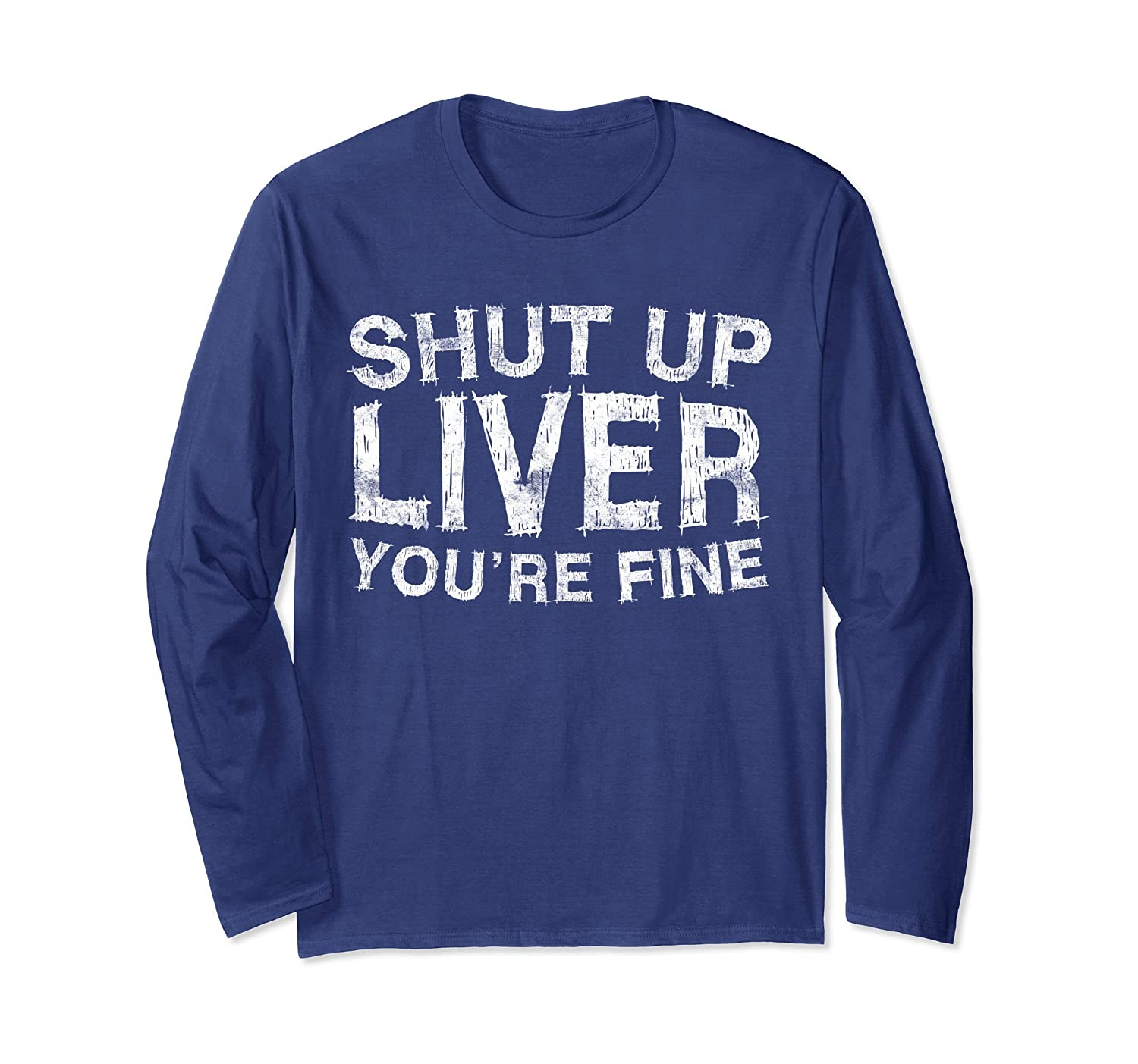 Shut Up Liver You're Fine Long Sleeve Shirt Funny Drinking-mt