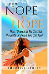From NOPE to HOPE: How I Overcame My Suicidal Thoughts (and How You Can Too) Kindle Edition