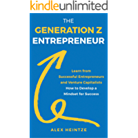 The Generation Z Entrepreneur: Learn from Successful Entrepreneurs and Venture Capitalists How to Develop a Mindset for Success