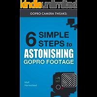 GoPro Camera Tweaks: 6 Simple Steps to Astonishing GoPro Footage