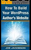 How To Build Your WordPress Author's Website (How To Build Your Author's Online Marketing Platform Book 1)