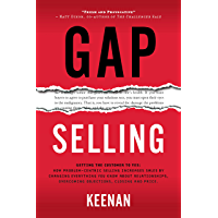 Gap Selling: Getting the Customer to Yes: How Problem-Centric Selling Increases Sales by Changing Everything You Know About Relationships, Overcoming Objections, Closing and Price (English Edition)