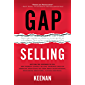 Gap Selling: Getting the Customer to Yes: How Problem-Centric Selling Increases Sales by Changing Everything You Know About Relationships, Overcoming Objections, Closing and Price