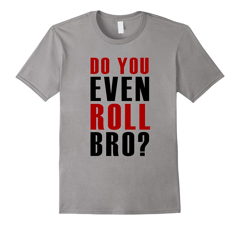 Do You Even Roll Bro? t shirt - Jiu Jitsu MMA Judo Wrestling-CD