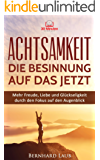 Achtsamkeit - Die Besinnung auf das JETZT: Mehr Freude, Liebe und Glückseligkeit durch den Fokus auf den Augenblick (Meditation, Achtsamkeitstraining, ... Achtsamkeit für Anfänger)