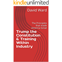 Trump the Constitution & Training Within Industry: The Principles that made America Great (English Edition)