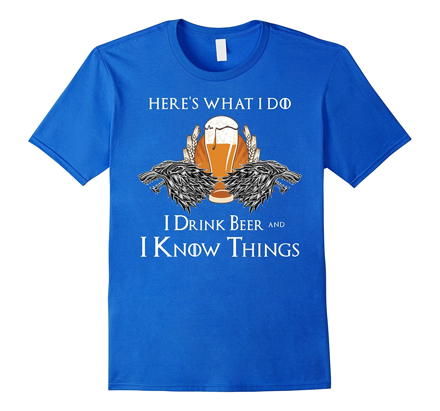 Funny Here's What I do, I drink Beer and I know Things Tees