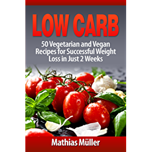 Low Carb Recipes: 50 Vegetarian and Vegan Recipes for Successful Weight Loss in Just 2 Weeks