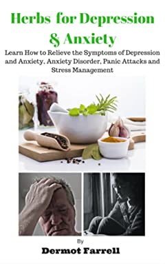 Herbs for Depression and Anxiety: LEARN HOW TO RELIEVE THE SYMPTOMS OF DEPRESSION AND ANXIETY, ANXIETY DISORDER, PANIC ATTACKS AND STRESS MANAGEMENT (HERBAL ... MENTAL AND EMOTIONAL WELL-BEING Book 1)