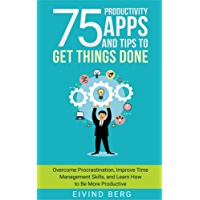 75 Productivity Apps and Tips To Get Things Done: Overcome Procrastination, Improve Time Management Skills, and Learn How to Be More Productive