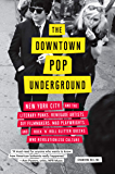 The Downtown Pop Underground: New York City and the literary punks, renegade artists, DIY filmmakers, mad playwrights…