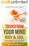 Transform Your Mind Body & Soul: 25 Game-Changing Habits to Lose Weight, De-Stress, and Transform Your Life (Break The Habit Series)