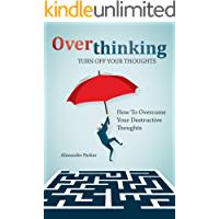 Overthinking: Turn Off Your Thoughts, How To Overcome Your Destructive Thoughts And Start Thinking Positively