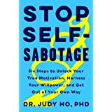 Stop Self-Sabotage: Six Steps to Unlock Your True Motivation, Harness Your Willpower, and Get Out of Your Own Way