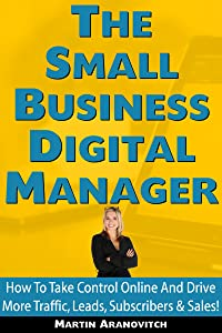 The Small Business Digital Manager: Take Control Of Your Small Business And Drive More Traffic, Leads, Subscribers & Sales Online!