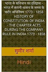 भारत के संविधान का इतिहास - भारत में कंपनी शासन के समय के चार्टर अधिनियम 1773 - 1858 History of Constitution of India - The Charter Acts During the Company ... Hindi (Text Books PG Level) (Hindi Edition) Kindle Edition