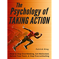 The Psychology of Taking Action: How to Stop Overthinking, Get Motivated, Defeat Your Fears, & Stop Procrastinating