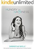 Hungry For Happiness - One Woman's Journey From Fighting Food To Finding Freedom: How To End Binge Eating, Forever