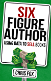 Six Figure Author: Using Data to Sell Books: Write Faster, Write Smarter (English Edition)