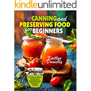 Canning and Preserving Food for Beginners: Essential Cookbook on How to Can and Preserve Everything in Jars with…