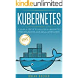 KUBERNETES: A Simple Guide to Master Kubernetes for Beginners and Advanced Users (2020 Edition)