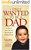 I Only Wanted to be a Dad: A man's journey on the road to fatherhood
