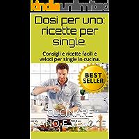 Dosi per uno: ricette per single.: Ricette e consigli per single in cucina. Imparare facili e gustose ricette con dosi singole, spuntini veloci e sani. (Italian Edition)