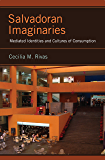 Salvadoran Imaginaries: Mediated Identities and Cultures of Consumption (Latinidad: Transnational Cultures in the United States)