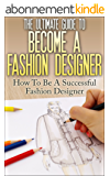 The Ultimate Guide To Become A Fashion Designer: How To Be A Successful Fashion Designer (Fashion Designer, How to become Fashion Designer, Fashion, Fashion Design) (English Edition)