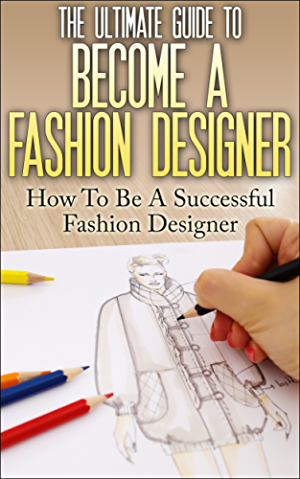 The Ultimate Guide To Become A Fashion Designer: How To Be A Successful Fashion Designer (Fashion Designer; How to become Fashion Designer; Fashion; Fashion Design)