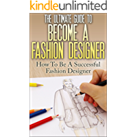 The Ultimate Guide To Become A Fashion Designer: How To Be A Successful Fashion Designer (Fashion Designer, How to become Fashion Designer, Fashion, Fashion Design)