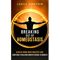 Breaking out of Homeostasis: Achieve Mind-Body Mastery and Continue Evolving When...
