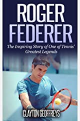 Roger Federer: The Inspiring Story of One of Tennis' Greatest Legends (Tennis Biography Books) Kindle Edition