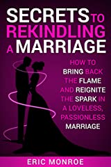 Secrets to Rekindling a Marriage: How to Bring Back the Flame and Reignite the Spark in a Loveless, Passionless Marriage Kindle Edition