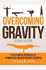 Overcoming Gravity: A Systematic Approach to Gymnastics and Bodyweight Strength (Second Edition) Kindle Edition