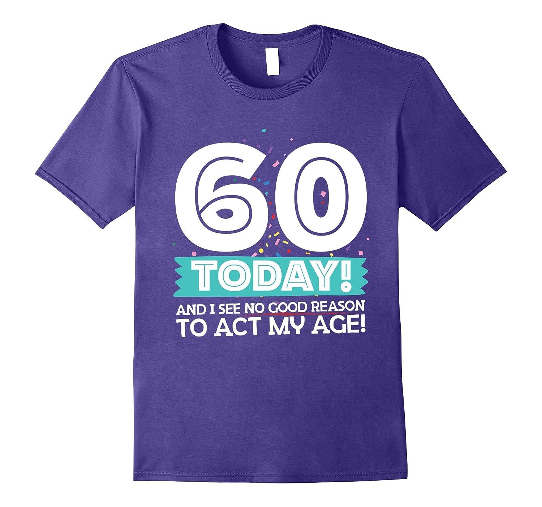 60 Today! And I See No Good Reason To Act My Age! T-Shirt-Art