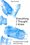 Everything I Thought I Knew: An Exploration of Life and Learning