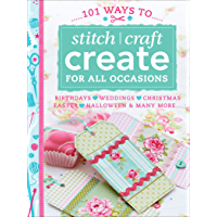 101 Ways to Stitch, Craft, Create for All Occasions: Birthdays, Weddings, Christmas, Easter, Halloween & Many More . . .