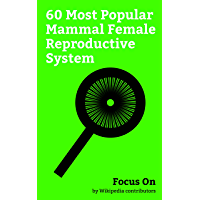 Focus On: 60 Most Popular Mammal Female Reproductive System: Mammalian Reproduction, Vagina, Clitoris, Vulva, Female Ejaculation, Labia Minora, Labia, ... Cunt, Labia Majora, etc. (English Edition)